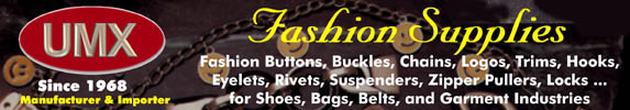 Fashion accessories, fashion supplies, buttons, buckles, labels, chains,  fasteners, trimmings, trims, hooks, eyelets, rivets, suspenders, zip tabs, novelties, locks, connectors, corners for garments , shoes, bags, and belt industries. Golf balls, fire sprinklers, nuts, bolts, screws.